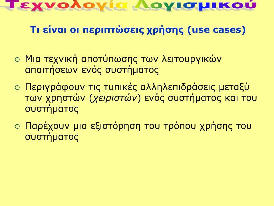 Τι είναι οι περιπτώσεις χρήσης (use cases)  Mια τεχνική αποτύπωσης των λειτουργικών απαιτήσεων ενός συστήματος  Περιγράφουν τις τυπικές αλληλεπιδράσεις μεταξύ των χρηστών (χειριστών) ενός συστήματος και του συστήματος  Παρέχουν μια εξιστόρηση του τρόπου χρήσης του συστήματος
