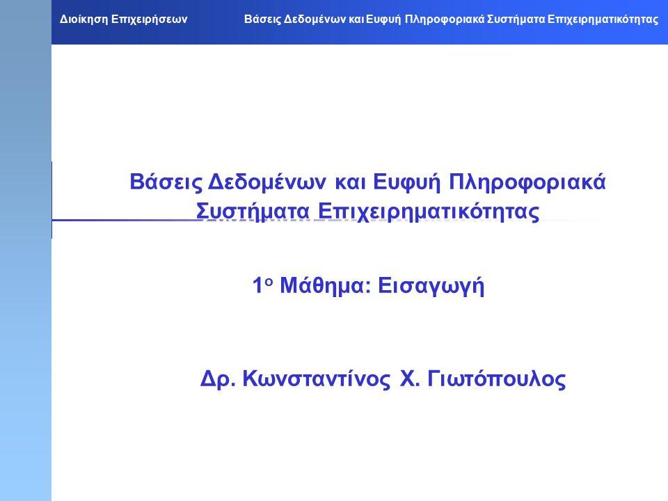 Διοίκηση Επιχειρήσεων Βάσεις Δεδομένων και Ευφυή Πληροφοριακά Συστήματα Επιχειρηματικότητας Βάσεις Δεδομένων και Ευφυή Πληροφοριακά Συστήματα Επιχειρηματικότητας 1 ο Μάθημα: Εισαγωγή Βάσεις Δεδομένων και Ευφυή Πληροφοριακά Συστήματα Επιχειρηματικότητας 1 ο Μάθημα: Εισαγωγή Δρ.