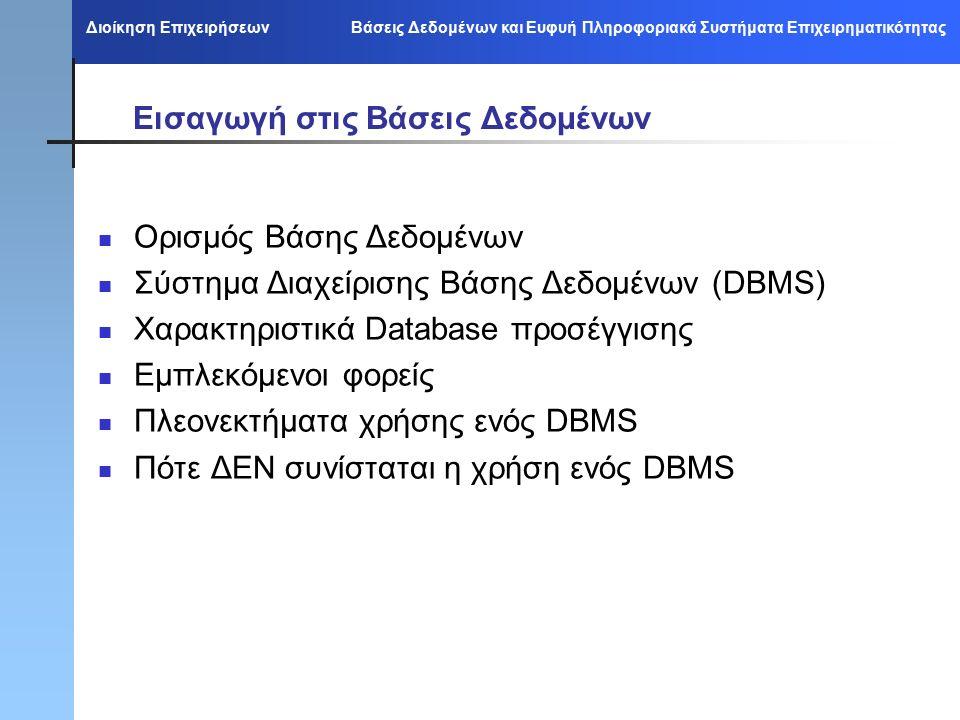 Διοίκηση Επιχειρήσεων Βάσεις Δεδομένων και Ευφυή Πληροφοριακά Συστήματα Επιχειρηματικότητας Εισαγωγή στις Βάσεις Δεδομένων Ορισμός Βάσης Δεδομένων Σύστημα Διαχείρισης Βάσης Δεδομένων (DBMS) Χαρακτηριστικά Database προσέγγισης Εμπλεκόμενοι φορείς Πλεονεκτήματα χρήσης ενός DBMS Πότε ΔΕΝ συνίσταται η χρήση ενός DBMS