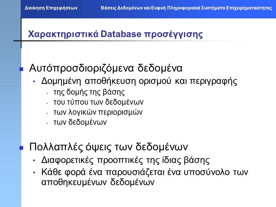 Διοίκηση Επιχειρήσεων Βάσεις Δεδομένων και Ευφυή Πληροφοριακά Συστήματα Επιχειρηματικότητας Χαρακτηριστικά Database προσέγγισης Αυτόπροσδιοριζόμενα δεδομένα Δομημένη αποθήκευση ορισμού και περιγραφής της δομής της βάσης του τύπου των δεδομένων των λογικών περιορισμών των δεδομένων Πολλαπλές όψεις των δεδομένων Διαφορετικές προοπτικές της ίδιας βάσης Κάθε φορά ένα παρουσιάζεται ένα υποσύνολο των αποθηκευμένων δεδομένων