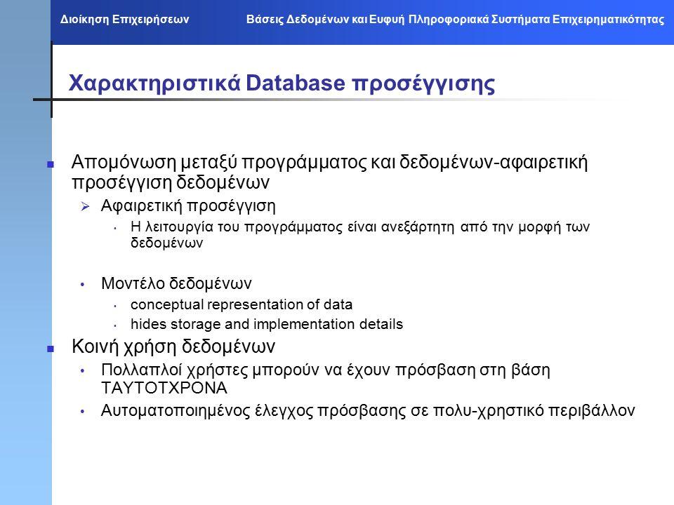 Διοίκηση Επιχειρήσεων Βάσεις Δεδομένων και Ευφυή Πληροφοριακά Συστήματα Επιχειρηματικότητας Χαρακτηριστικά Database προσέγγισης Απομόνωση μεταξύ προγράμματος και δεδομένων-αφαιρετική προσέγγιση δεδομένων  Αφαιρετική προσέγγιση Η λειτουργία του προγράμματος είναι ανεξάρτητη από την μορφή των δεδομένων Μοντέλο δεδομένων conceptual representation of data hides storage and implementation details Κοινή χρήση δεδομένων Πολλαπλοί χρήστες μπορούν να έχουν πρόσβαση στη βάση ΤΑΥΤΟΤΧΡΟΝΑ Αυτοματοποιημένος έλεγχος πρόσβασης σε πολυ-χρηστικό περιβάλλον