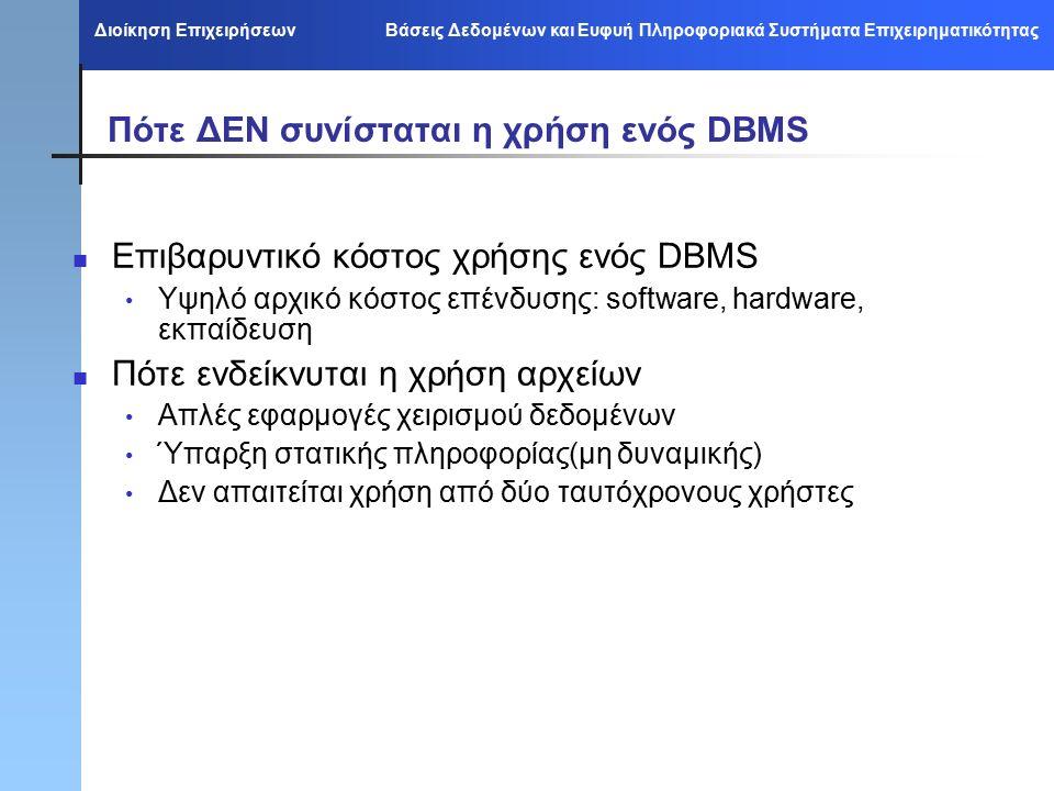 Διοίκηση Επιχειρήσεων Βάσεις Δεδομένων και Ευφυή Πληροφοριακά Συστήματα Επιχειρηματικότητας Πότε ΔΕΝ συνίσταται η χρήση ενός DBMS Επιβαρυντικό κόστος χρήσης ενός DBMS Υψηλό αρχικό κόστος επένδυσης: software, hardware, εκπαίδευση Πότε ενδείκνυται η χρήση αρχείων Απλές εφαρμογές χειρισμού δεδομένων Ύπαρξη στατικής πληροφορίας(μη δυναμικής) Δεν απαιτείται χρήση από δύο ταυτόχρονους χρήστες