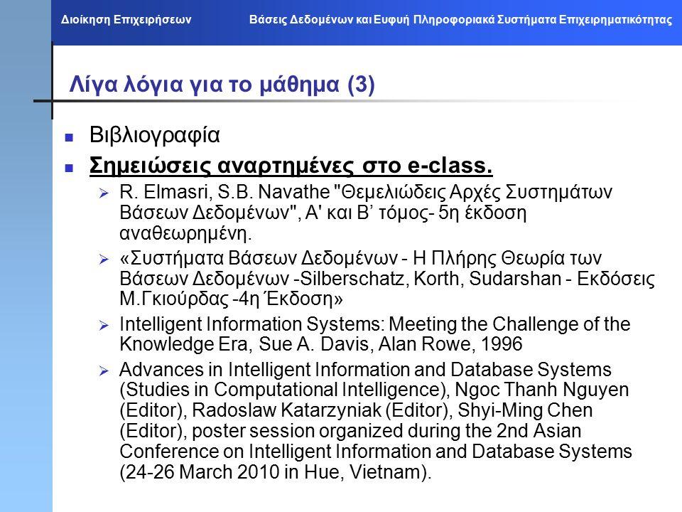 Διοίκηση Επιχειρήσεων Βάσεις Δεδομένων και Ευφυή Πληροφοριακά Συστήματα Επιχειρηματικότητας Λίγα λόγια για το μάθημα (3) Βιβλιογραφία Σημειώσεις αναρτημένες στο e-class.