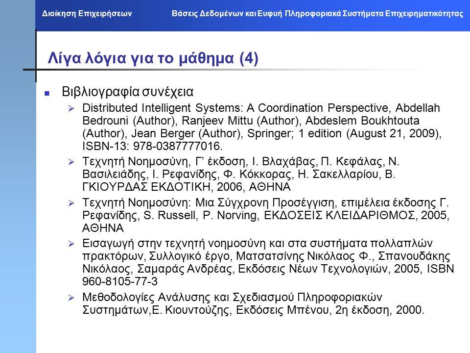 Διοίκηση Επιχειρήσεων Βάσεις Δεδομένων και Ευφυή Πληροφοριακά Συστήματα Επιχειρηματικότητας Λίγα λόγια για το μάθημα (4) Βιβλιογραφία συνέχεια  Distributed Intelligent Systems: A Coordination Perspective, Abdellah Bedrouni (Author), Ranjeev Mittu (Author), Abdeslem Boukhtouta (Author), Jean Berger (Author), Springer; 1 edition (August 21, 2009), ISBN-13: 978-0387777016.