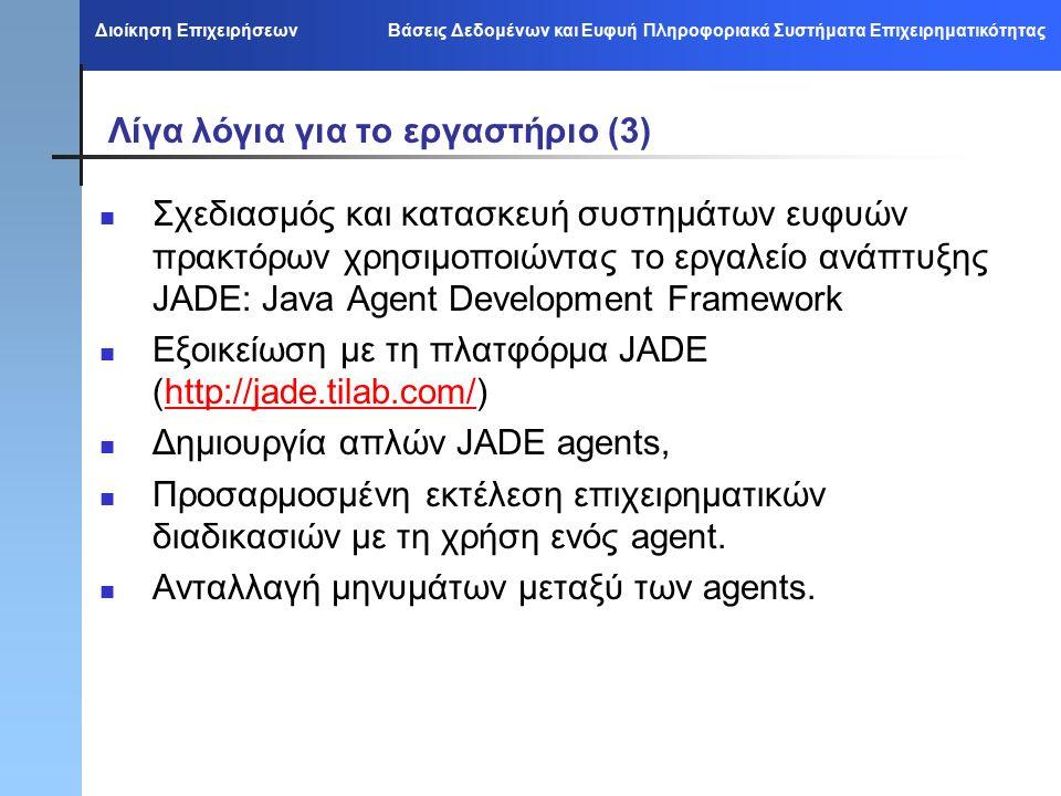 Διοίκηση Επιχειρήσεων Βάσεις Δεδομένων και Ευφυή Πληροφοριακά Συστήματα Επιχειρηματικότητας Λίγα λόγια για το εργαστήριο (3) Σχεδιασμός και κατασκευή συστημάτων ευφυών πρακτόρων χρησιμοποιώντας το εργαλείο ανάπτυξης JADE: Java Agent Development Framework Εξοικείωση με τη πλατφόρμα JADE (http://jade.tilab.com/)http://jade.tilab.com/ Δημιουργία απλών JADE agents, Προσαρμοσμένη εκτέλεση επιχειρηματικών διαδικασιών με τη χρήση ενός agent.