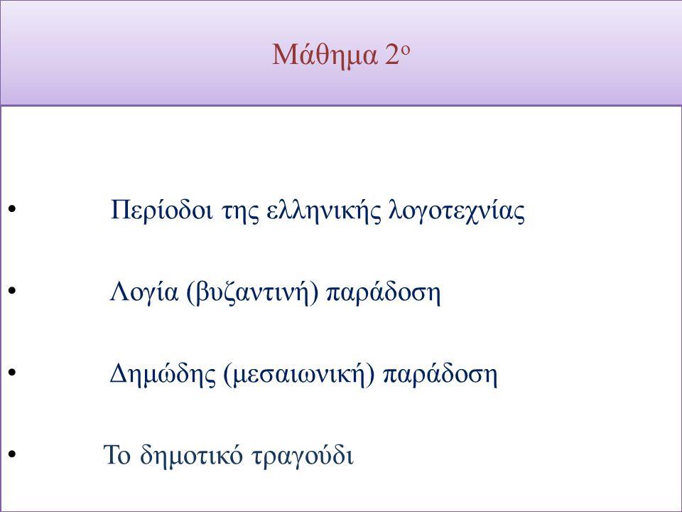 Μάθημα 2 ο Περίοδοι της ελληνικής λογοτεχνίας Λογία (βυζαντινή) παράδοση Δημώδης (μεσαιωνική) παράδοση Το δημοτικό τραγούδι