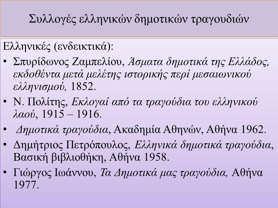 Συλλογές ελληνικών δημοτικών τραγουδιών Ελληνικές (ενδεικτικά): Σπυρίδωνος Ζαμπελίου, Άσματα δημοτικά της Ελλάδος, εκδοθέντα μετά μελέτης ιστορικής περί μεσαιωνικού ελληνισμού, 1852.