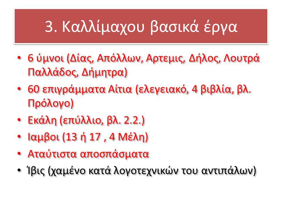 3. Καλλίμαχου βασικά έργα 6 ύμνοι (Δίας, Απόλλων, Αρτεμις, Δήλος, Λουτρά Παλλάδος, Δήμητρα) 60 επιγράμματα Αίτια (ελεγειακό, 4 βιβλία, βλ. Πρόλογο) Εκ