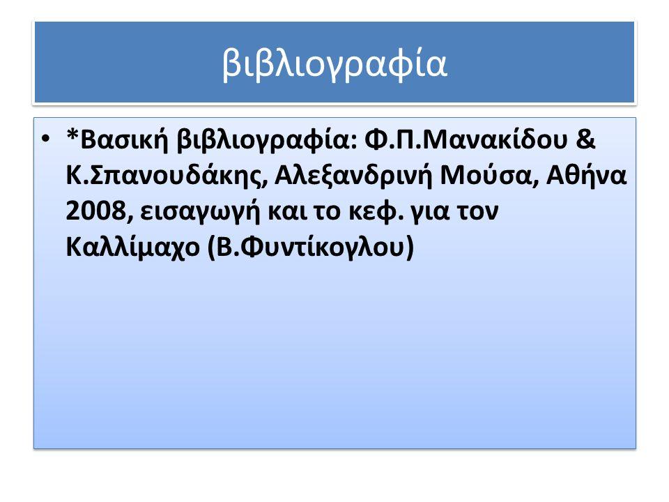 βιβλιογραφία *Βασική βιβλιογραφία: Φ.Π.Μανακίδου & Κ.Σπανουδάκης, Αλεξανδρινή Μούσα, Αθήνα 2008, εισαγωγή και το κεφ.