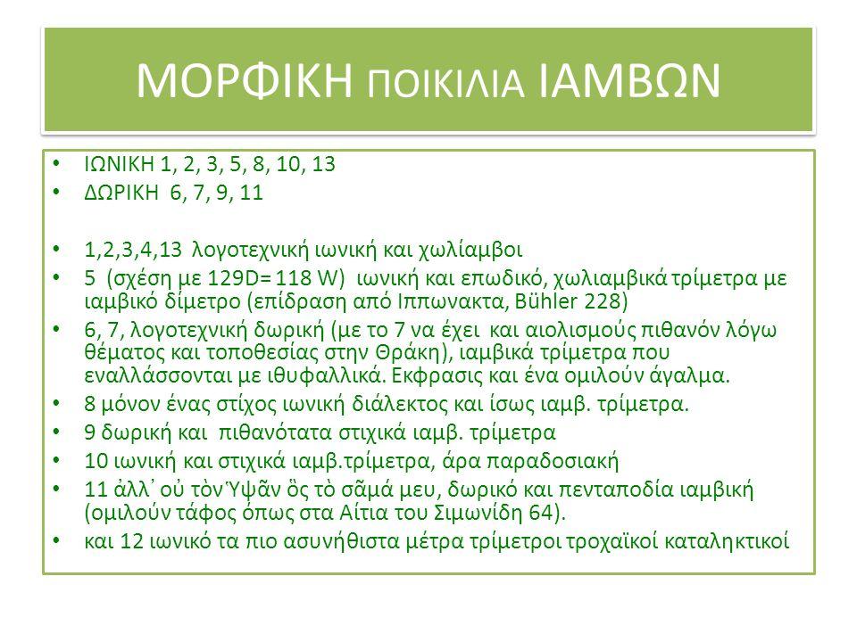ΜΟΡΦΙΚΗ ΠΟΙΚΙΛΙΑ ΙΑΜΒΩΝ ΙΩΝΙΚΗ 1, 2, 3, 5, 8, 10, 13 ΔΩΡΙΚΗ 6, 7, 9, 11 1,2,3,4,13 λογοτεχνική ιωνική και χωλίαμβοι 5 (σχέση με 129D= 118 W) ιωνική και επωδικό, χωλιαμβικά τρίμετρα με ιαμβικό δίμετρο (επίδραση από Ιππωνακτα, Bühler 228) 6, 7, λογοτεχνική δωρική (με το 7 να έχει και αιολισμούς πιθανόν λόγω θέματος και τοποθεσίας στην Θράκη), ιαμβικά τρίμετρα που εναλλάσσονται με ιθυφαλλικά.