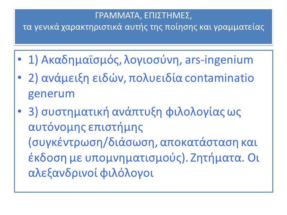 ΓΡΑΜΜΑΤΑ, ΕΠΙΣΤΗΜΕΣ, τα γενικά χαρακτηριστικά αυτής της ποίησης και γραμματείας 1) Ακαδημαϊσμός, λογιοσύνη, ars-ingenium 2) ανάμειξη ειδών, πολυειδία contaminatio generum 3) συστηματική ανάπτυξη φιλολογίας ως αυτόνομης επιστήμης (συγκέντρωση/διάσωση, αποκατάσταση και έκδοση με υπομνηματισμούς).