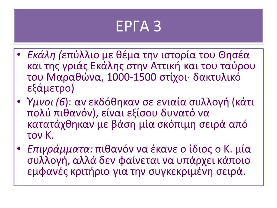 ΕΡΓΑ 3 Εκάλη (επύλλιο με θέμα την ιστορία του Θησέα και της γριάς Εκάλης στην Αττική και του ταύρου του Μαραθώνα, 1000-1500 στίχοι  δακτυλικό εξάμετρο) Ύμνοι (6): αν εκδόθηκαν σε ενιαία συλλογή (κάτι πολύ πιθανόν), είναι εξίσου δυνατό να κατατάχθηκαν με βάση μία σκόπιμη σειρά από τον Κ.