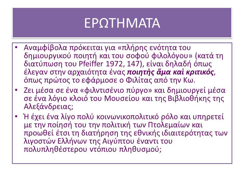 ΕΡΩΤΗΜΑΤΑ Αναμφίβολα πρόκειται για «πλήρης ενότητα του δημιουργικού ποιητή και του σοφού φιλολόγου» (κατά τη διατύπωση του Pfeiffer 1972, 147), είναι δηλαδή όπως έλεγαν στην αρχαιότητα ένας ποιητὴς ἅμα καὶ κριτικός, όπως πρώτος το εφάρμοσε ο Φιλίτας από την Κω.