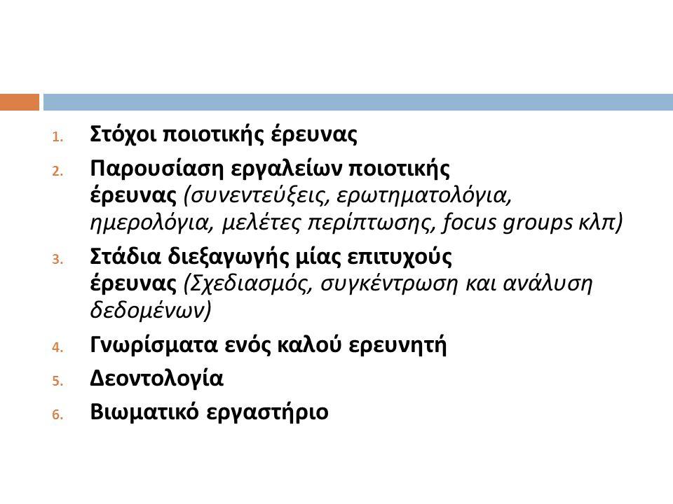 1. Στόχοι ποιοτικής έρευνας 2. Παρουσίαση εργαλείων ποιοτικής έρευνας ( συνεντεύξεις, ερωτηματολόγια, ημερολόγια, μελέτες περίπτωσης, focus groups κλπ