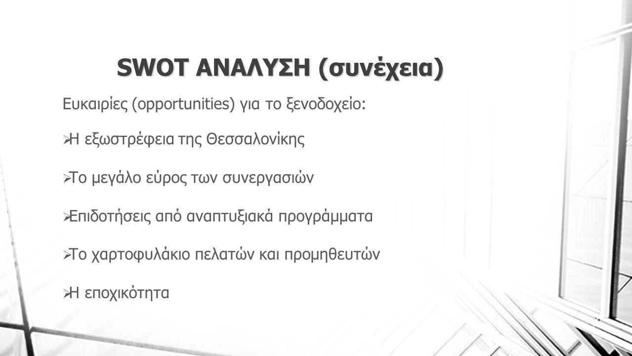 SWOT ΑΝΑΛΥΣΗ (συνέχεια) Ευκαιρίες (opportunities) για το ξενοδοχείο:  Η εξωστρέφεια της Θεσσαλονίκης  Το μεγάλο εύρος των συνεργασιών  Επιδοτήσεις από αναπτυξιακά προγράμματα  Το χαρτοφυλάκιο πελατών και προμηθευτών  Η εποχικότητα