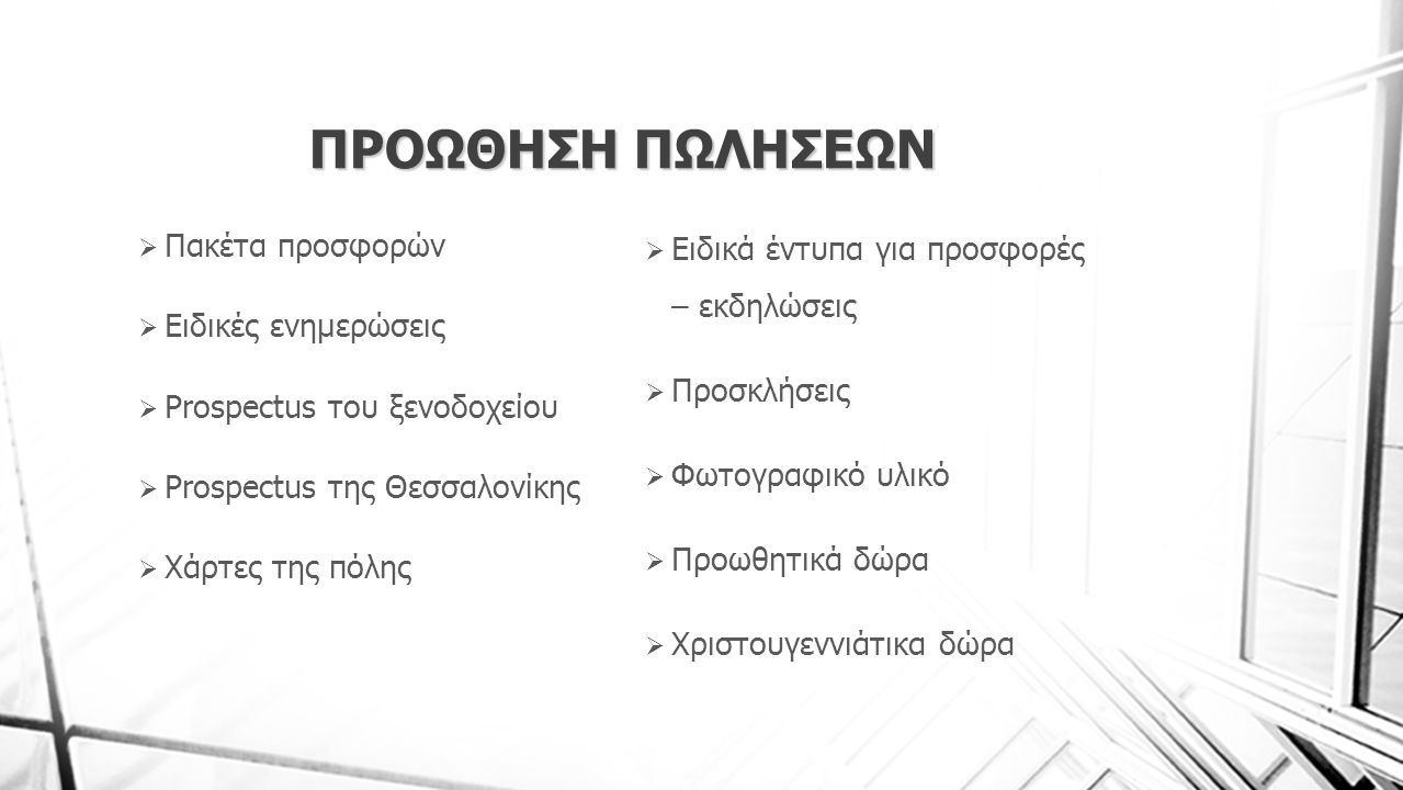 ΠΡΟΩΘΗΣΗ ΠΩΛΗΣΕΩΝ  Πακέτα προσφορών  Ειδικές ενημερώσεις  Prospectus του ξενοδοχείου  Prospectus της Θεσσαλονίκης  Χάρτες της πόλης  Ειδικά έντυ