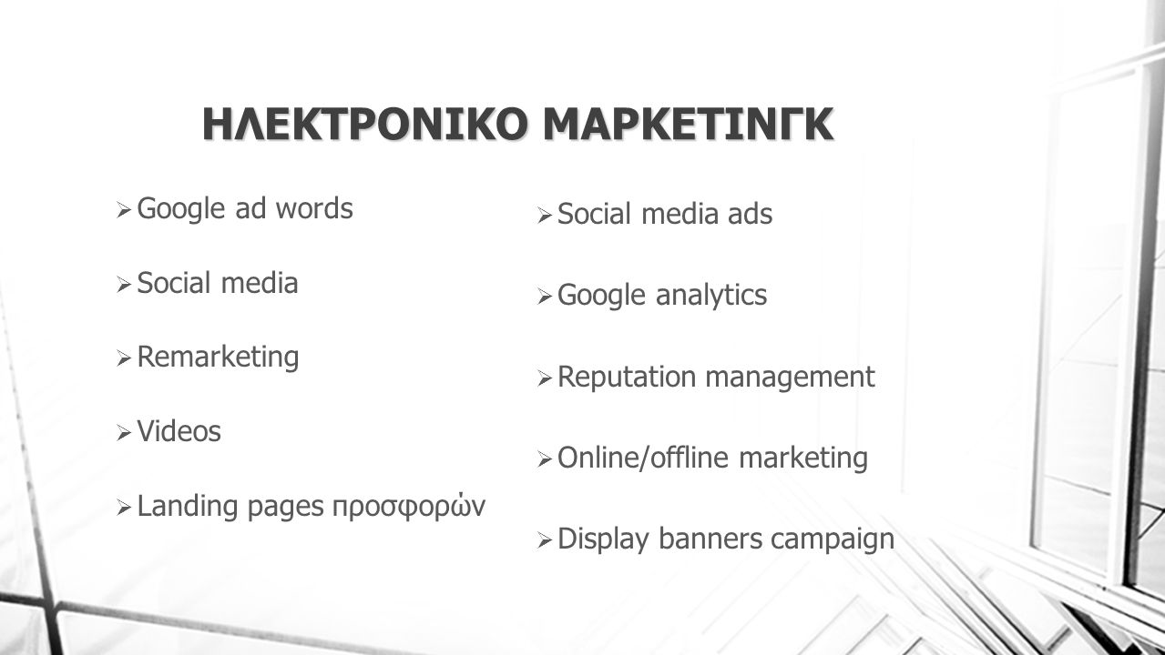 ΗΛΕΚΤΡΟΝΙΚΟ ΜΑΡΚΕΤΙΝΓΚ  Google ad words  Social media  Remarketing  Videos  Landing pages προσφορών  Social media ads  Google analytics  Reput