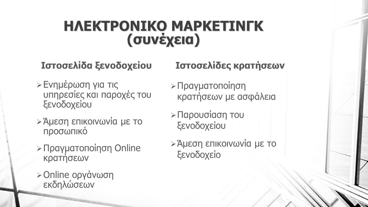 ΗΛΕΚΤΡΟΝΙΚΟ ΜΑΡΚΕΤΙΝΓΚ (συνέχεια) Ιστοσελίδα ξενοδοχείου  Ενημέρωση για τις υπηρεσίες και παροχές του ξενοδοχείου  Άμεση επικοινωνία με το προσωπικό  Πραγματοποίηση Online κρατήσεων  Online οργάνωση εκδηλώσεων Ιστοσελίδες κρατήσεων  Πραγματοποίηση κρατήσεων με ασφάλεια  Παρουσίαση του ξενοδοχείου  Άμεση επικοινωνία με το ξενοδοχείο