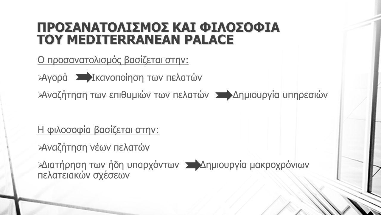 ΠΡΟΣΑΝΑΤΟΛΙΣΜΟΣ ΚΑΙ ΦΙΛΟΣΟΦΙΑ ΤΟΥ MEDITERRANEAN PALACE Ο προσανατολισμός βασίζεται στην:  Αγορά Ικανοποίηση των πελατών  Αναζήτηση των επιθυμιών των πελατών Δημιουργία υπηρεσιών Η φιλοσοφία βασίζεται στην:  Αναζήτηση νέων πελατών  Διατήρηση των ήδη υπαρχόντων Δημιουργία μακροχρόνιων πελατειακών σχέσεων