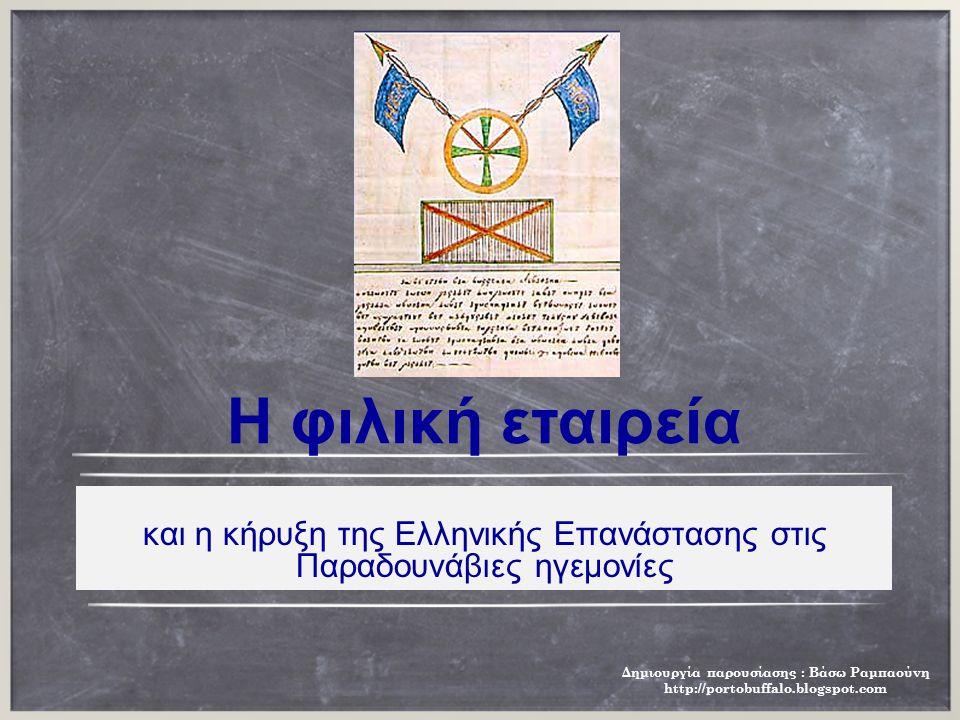 H φιλική εταιρεία και η κήρυξη της Eλληνικής Eπανάστασης στις Παραδουνάβιες ηγεμονίες Δημιουργία παρουσίασης : Βάσω Ραμπαούνη http://portobuffalo.blogspot.com