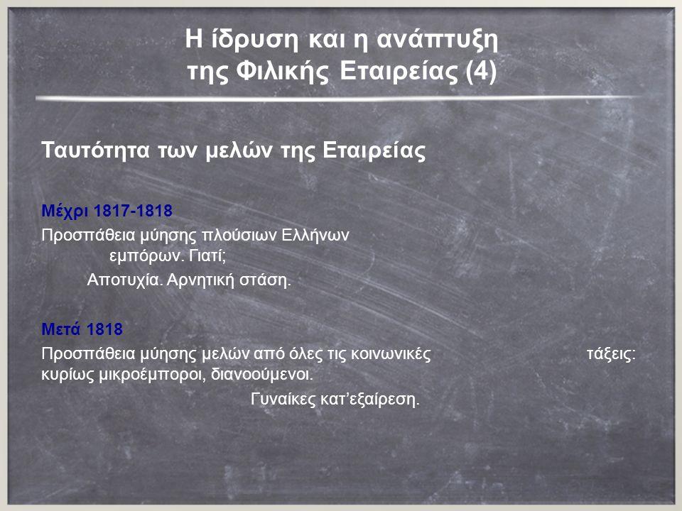 H ίδρυση και η ανάπτυξη της Φιλικής Εταιρείας (4) Ταυτότητα των μελών της Εταιρείας Μέχρι 1817-1818 Προσπάθεια μύησης πλούσιων Ελλήνων εμπόρων.