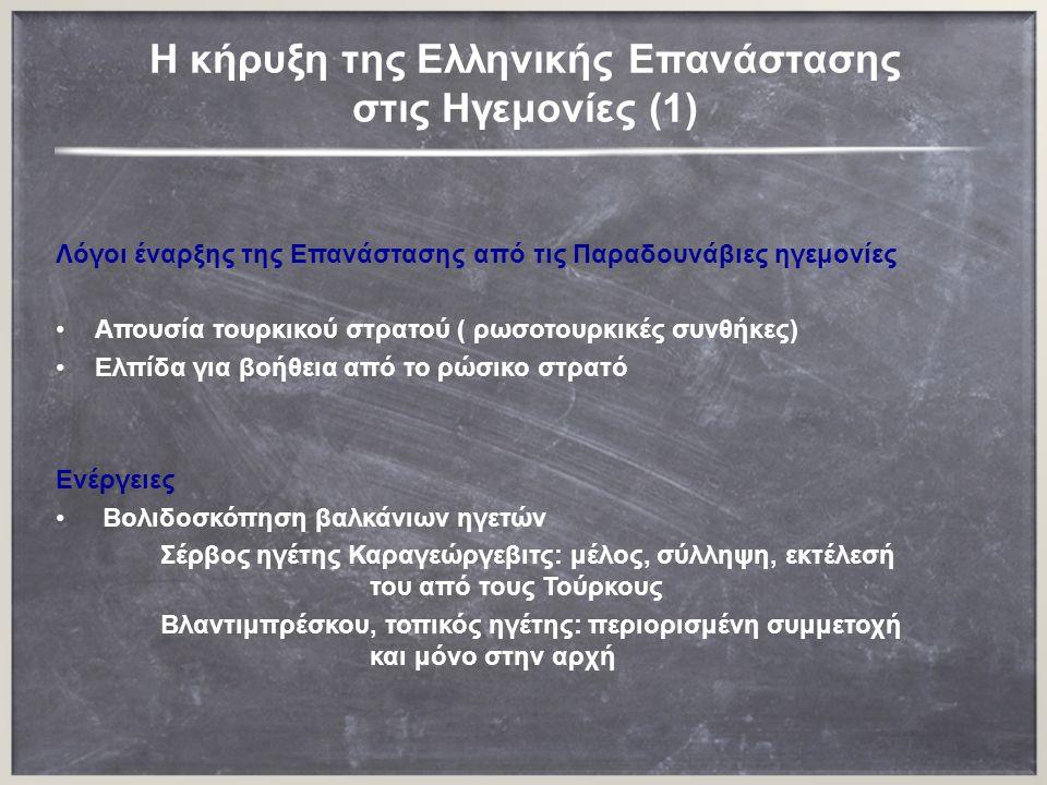 H κήρυξη της Ελληνικής Επανάστασης στις Ηγεμονίες (1) Λόγοι έναρξης της Επανάστασης από τις Παραδουνάβιες ηγεμονίες Απουσία τουρκικού στρατού ( ρωσοτουρκικές συνθήκες) Ελπίδα για βοήθεια από το ρώσικο στρατό Ενέργειες Βολιδοσκόπηση βαλκάνιων ηγετών Σέρβος ηγέτης Καραγεώργεβιτς: μέλος, σύλληψη, εκτέλεσή του από τους Τούρκους Βλαντιμπρέσκου, τοπικός ηγέτης: περιορισμένη συμμετοχή και μόνο στην αρχή