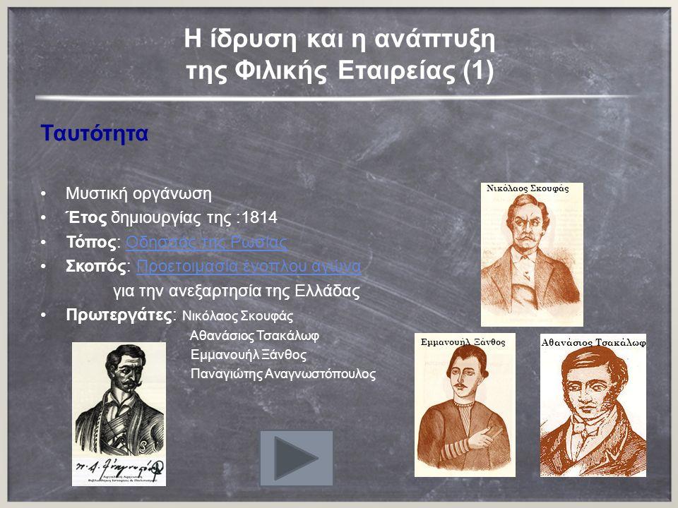 H ίδρυση και η ανάπτυξη της Φιλικής Εταιρείας (1) Ταυτότητα Μυστική οργάνωση Έτος δημιουργίας της :1814 Τόπος: Οδησσός της ΡωσίαςΟδησσός της Ρωσίας Σκοπός: Προετοιμασία ένοπλου αγώναΠροετοιμασία ένοπλου αγώνα για την ανεξαρτησία της Ελλάδας Πρωτεργάτες: Νικόλαος Σκουφάς Αθανάσιος Τσακάλωφ Εμμανουήλ Ξάνθος Παναγιώτης Αναγνωστόπουλος Nικόλαος Σκουφάς Αθανάσιος Τσακάλωφ Εμμανουήλ Ξάνθος