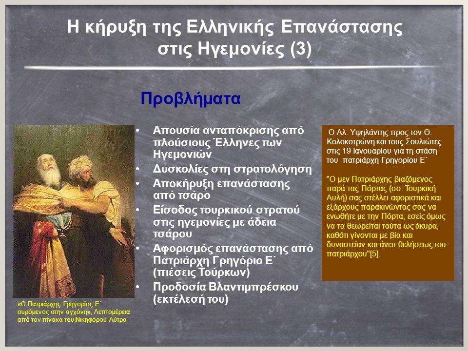 H κήρυξη της Ελληνικής Επανάστασης στις Ηγεμονίες (3) Προβλήματα Απουσία ανταπόκρισης από πλούσιους Έλληνες των Ηγεμονιών Δυσκολίες στη στρατολόγηση Αποκήρυξη επανάστασης από τσάρο Είσοδος τουρκικού στρατού στις ηγεμονίες με άδεια τσάρου Αφορισμός επανάστασης από Πατριάρχη Γρηγόριο Ε΄ (πιέσεις Τούρκων) Προδοσία Βλαντιμπρέσκου (εκτέλεσή του) Ο Αλ.