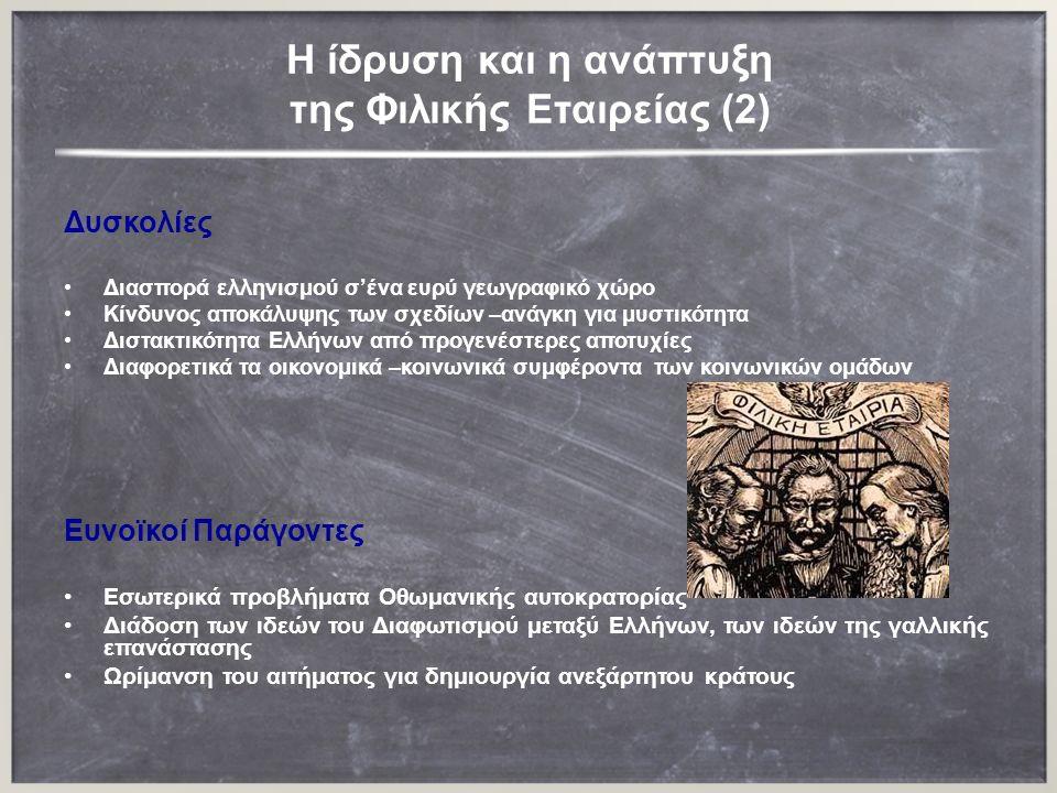 H ίδρυση και η ανάπτυξη της Φιλικής Εταιρείας (2) Δυσκολίες Διασπορά ελληνισμού σ'ένα ευρύ γεωγραφικό χώρο Κίνδυνος αποκάλυψης των σχεδίων –ανάγκη για μυστικότητα Διστακτικότητα Ελλήνων από προγενέστερες αποτυχίες Διαφορετικά τα οικονομικά –κοινωνικά συμφέροντα των κοινωνικών ομάδων Eυνοϊκοί Παράγοντες Εσωτερικά προβλήματα Οθωμανικής αυτοκρατορίας Διάδοση των ιδεών του Διαφωτισμού μεταξύ Ελλήνων, των ιδεών της γαλλικής επανάστασης Ωρίμανση του αιτήματος για δημιουργία ανεξάρτητου κράτους