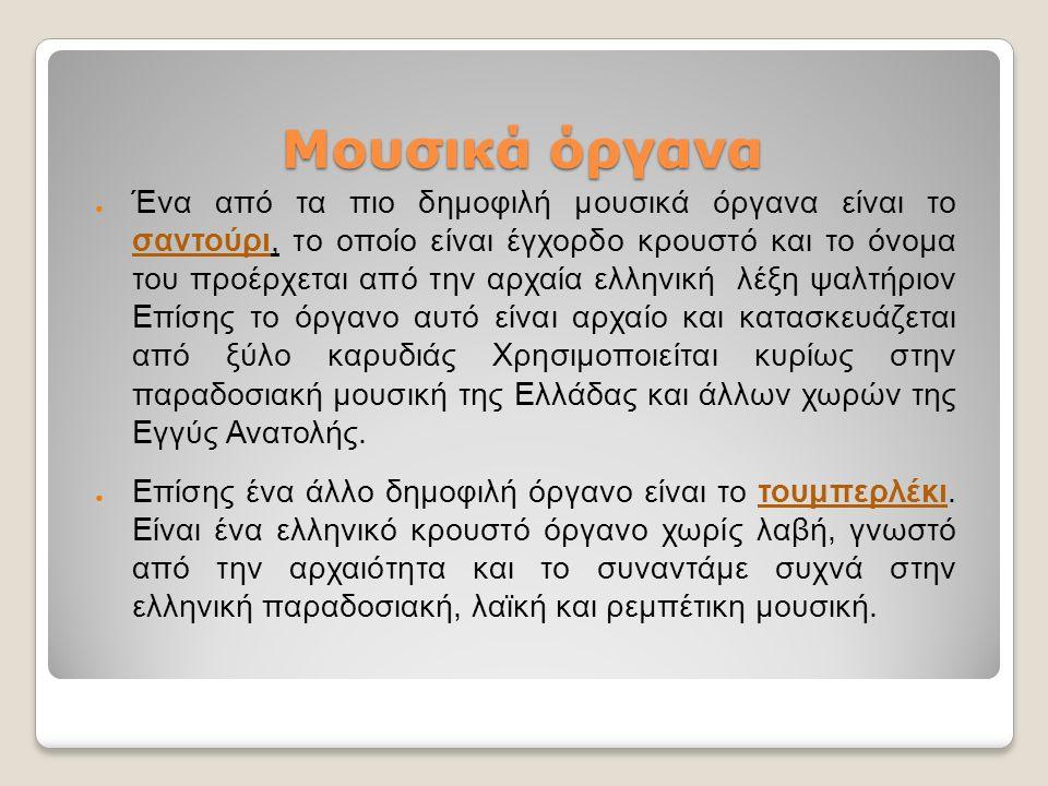 Μουσικά όργανα ● Ένα από τα πιο δημοφιλή μουσικά όργανα είναι το σαντούρι, το οποίο είναι έγχορδο κρουστό και το όνομα του προέρχεται από την αρχαία ελληνική λέξη ψαλτήριον Επίσης το όργανο αυτό είναι αρχαίο και κατασκευάζεται από ξύλο καρυδιάς Χρησιμοποιείται κυρίως στην παραδοσιακή μουσική της Ελλάδας και άλλων χωρών της Εγγύς Ανατολής.