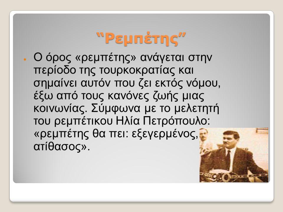 Ρεμπέτης ● Ο όρος «ρεμπέτης» ανάγεται στην περίοδο της τουρκοκρατίας και σημαίνει αυτόν που ζει εκτός νόμου, έξω από τους κανόνες ζωής μιας κοινωνίας.