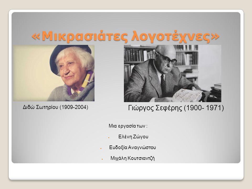 «Μικρασιάτες λογοτέχνες» Διδώ Σωτηρίου (1909-2004) Γιώργος Σεφέρης (1900- 1971) Μια εργασία των : ● Ελένη Ζώγου ● Ευδοξία Αναγνώστου ● Μιχάλη Κουτσιαντζή