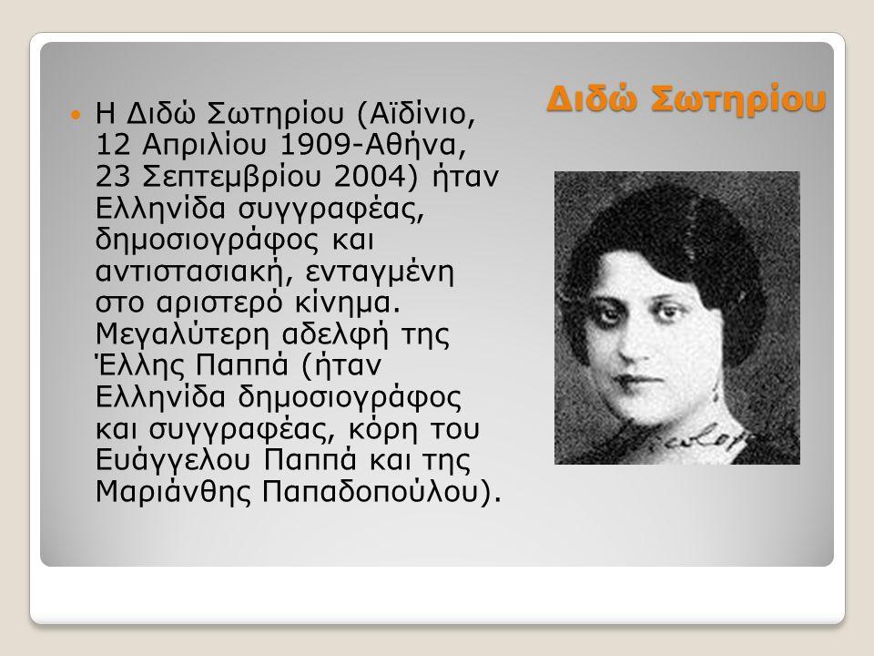 Διδώ Σωτηρίου Η Διδώ Σωτηρίου (Αϊδίνιο, 12 Απριλίου 1909-Αθήνα, 23 Σεπτεμβρίου 2004) ήταν Ελληνίδα συγγραφέας, δημοσιογράφος και αντιστασιακή, ενταγμένη στο αριστερό κίνημα.