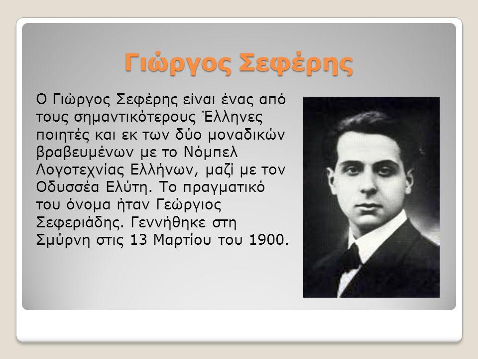 Γιώργος Σεφέρης Ο Γιώργος Σεφέρης είναι ένας από τους σημαντικότερους Έλληνες ποιητές και εκ των δύο μοναδικών βραβευμένων με το Νόμπελ Λογοτεχνίας Ελλήνων, μαζί με τον Οδυσσέα Ελύτη.