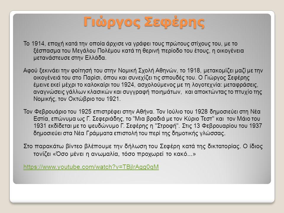 Γιώργος Σεφέρης Το 1914, εποχή κατά την οποία άρχισε να γράφει τους πρώτους στίχους του, με το ξέσπασμα του Μεγάλου Πολέμου κατά τη θερινή περίοδο του έτους, η οικογένεια μετανάστευσε στην Ελλάδα.