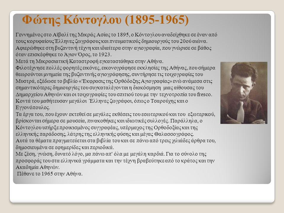 Φώτης Κόντογλου (1895-1965) Γεννημένος στο Αϊβαλί της Μικράς Ασίας το 1895, ο Κόντογλου αναδείχθηκε σε έναν από τους κορυφαίους Έλληνες ζωγράφους και πνευματικούς δημιουργούς του 20ού αιώνα.