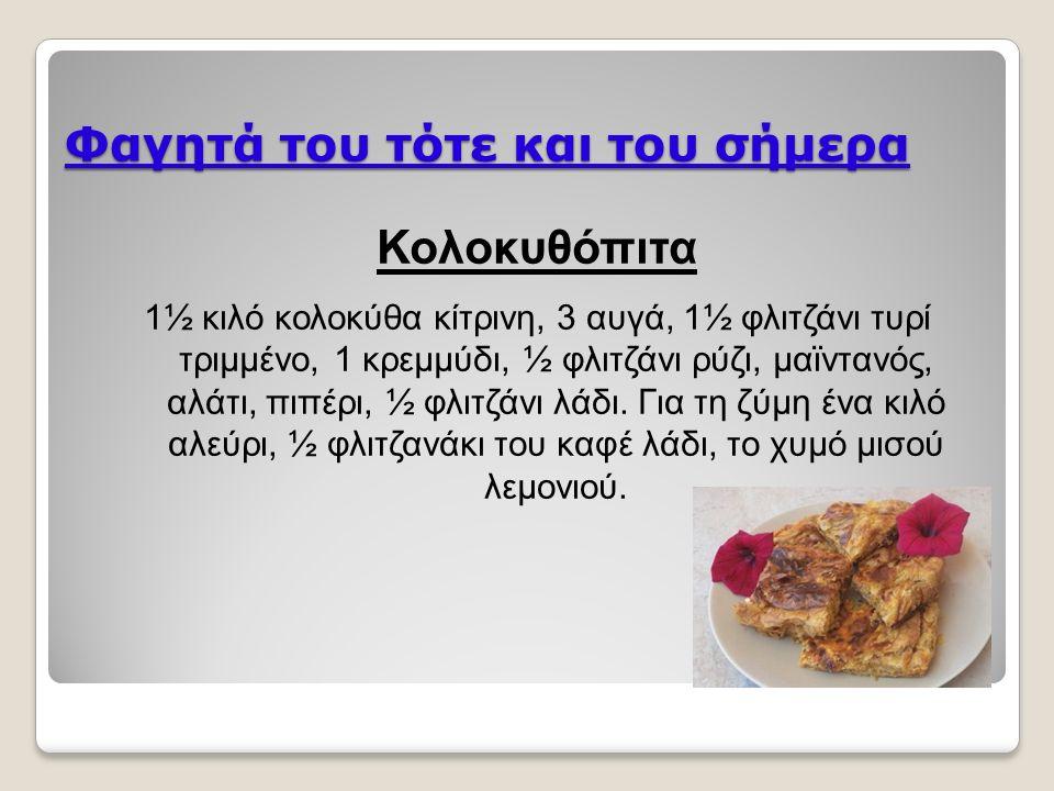 Φαγητά του τότε και του σήμερα Κολοκυθόπιτα 1½ κιλό κολοκύθα κίτρινη, 3 αυγά, 1½ φλιτζάνι τυρί τριμμένο, 1 κρεμμύδι, ½ φλιτζάνι ρύζι, μαϊντανός, αλάτι, πιπέρι, ½ φλιτζάνι λάδι.