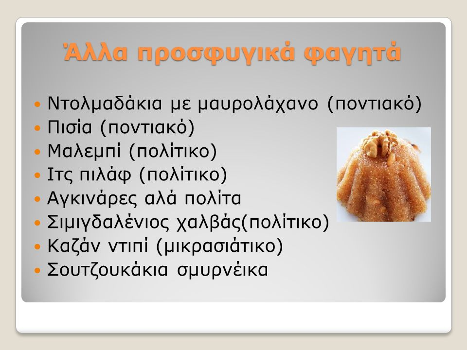 Άλλα προσφυγικά φαγητά Ντολμαδάκια με μαυρολάχανο (ποντιακό) Πισία (ποντιακό) Μαλεμπί (πολίτικο) Ιτς πιλάφ (πολίτικο) Αγκινάρες αλά πολίτα Σιμιγδαλένιος χαλβάς(πολίτικο) Καζάν ντιπί (μικρασιάτικο) Σουτζουκάκια σμυρνέικα