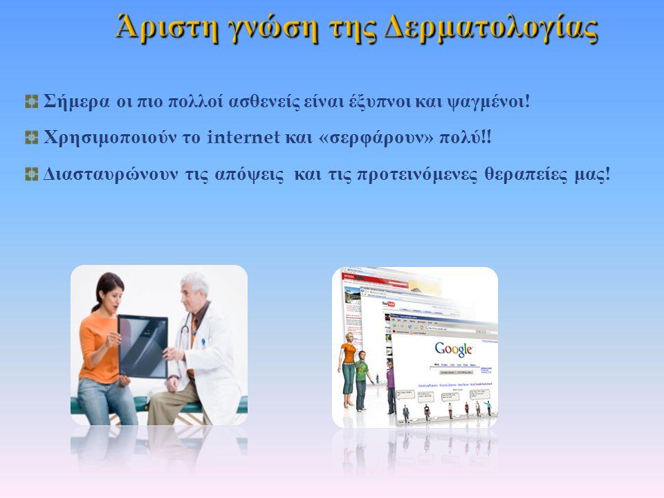 Σήμερα ο ι πιο πολλοί ασθενείς είναι έξυπνοι και ψαγμένοι ! Χρησιμοποιούν το internet και « σερφάρουν » πολύ !! Διασταυρώνουν τις απόψεις και τις προτ