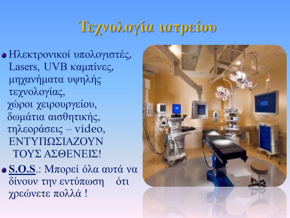 Ηλεκτρονικοί υπολογιστές, Lasers, UVB καμπίνες, μηχανήματα υψηλής τεχνολογίας, χώροι χειρουργείου, δωμάτια αισθητικής, τηλεοράσεις – video, ΕΝΤΥΠΩΣΙΑΖΟΥΝ ΤΟΥΣ ΑΣΘΕΝΕΙΣ .