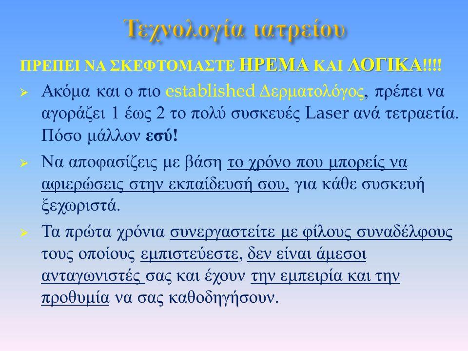 ΗΡΕΜΑΛΟΓΙΚΑ ΠΡΕΠΕΙ ΝΑ ΣΚΕΦΤΟΜΑΣΤΕ ΗΡΕΜΑ ΚΑΙ ΛΟΓΙΚΑ !!!!  Ακόμα και ο πιο established Δερματολόγος, πρέπει να αγοράζει 1 έως 2 το πολύ συσκευές Laser