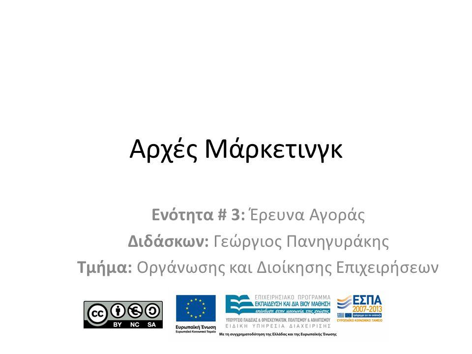 Αρχές Μάρκετινγκ Ενότητα # 3: Έρευνα Αγοράς Διδάσκων: Γεώργιος Πανηγυράκης Τμήμα: Οργάνωσης και Διοίκησης Επιχειρήσεων