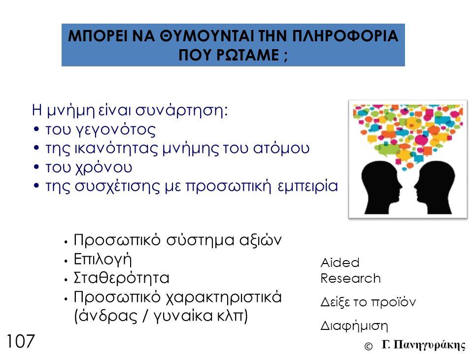 ΜΠΟΡΕΙ ΝΑ ΘΥΜΟΥΝΤΑΙ ΤΗΝ ΠΛΗΡΟΦΟΡΙΑ ΠΟΥ ΡΩΤΑΜΕ ; Η μνήμη είναι συνάρτηση: του γεγονότος της ικανότητας μνήμης του ατόμου του χρόνου της συσχέτισης με προσωπική εμπειρία Προσωπικό σύστημα αξιών Επιλογή Σταθερότητα Προσωπικό χαρακτηριστικά (άνδρας / γυναίκα κλπ) Aided Research Δείξε το προϊόν Διαφήμιση 107
