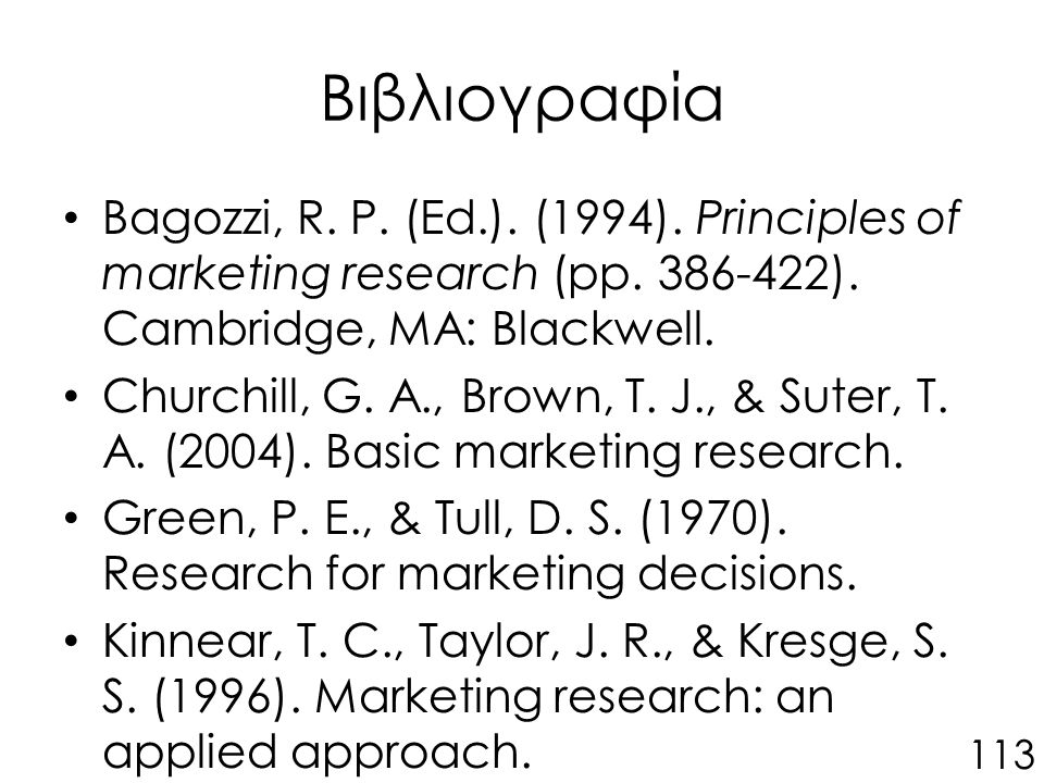 Βιβλιογραφία Bagozzi, R. P. (Ed.). (1994). Principles of marketing research (pp. 386-422). Cambridge, MA: Blackwell. Churchill, G. A., Brown, T. J., &