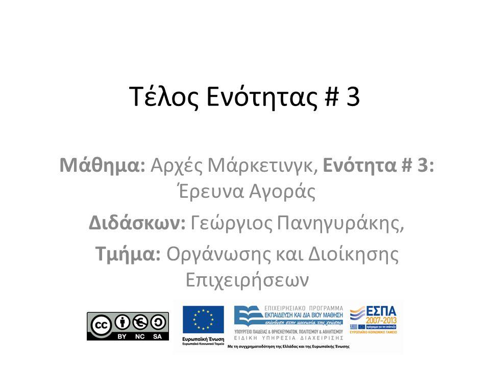 Τέλος Ενότητας # 3 Μάθημα: Αρχές Μάρκετινγκ, Ενότητα # 3: Έρευνα Αγοράς Διδάσκων: Γεώργιος Πανηγυράκης, Τμήμα: Οργάνωσης και Διοίκησης Επιχειρήσεων