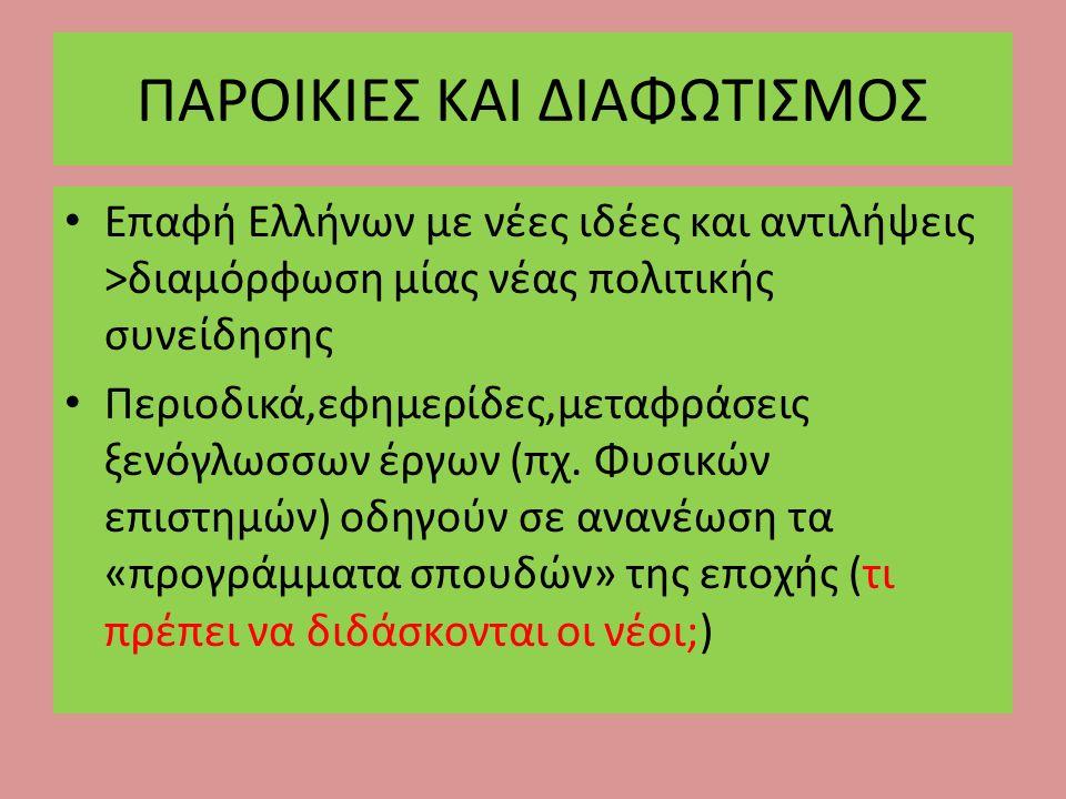 ΠΑΡΟΙΚΙΕΣ ΚΑΙ ΔΙΑΦΩΤΙΣΜΟΣ Επαφή Ελλήνων με νέες ιδέες και αντιλήψεις >διαμόρφωση μίας νέας πολιτικής συνείδησης Περιοδικά,εφημερίδες,μεταφράσεις ξενόγ