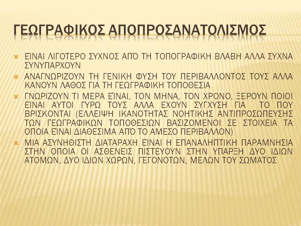  ΕΊΝΑΙ ΛΙΓΟΤΕΡΟ ΣΥΧΝΟΣ ΑΠΌ ΤΗ ΤΟΠΟΓΡΑΦΙΚΗ ΒΛΑΒΗ ΑΛΛΑ ΣΥΧΝΑ ΣΥΝΥΠΑΡΧΟΥΝ  ΑΝΑΓΝΩΡΙΖΟΥΝ ΤΗ ΓΕΝΙΚΗ ΦΥΣΗ ΤΟΥ ΠΕΡΙΒΑΛΛΟΝΤΟΣ ΤΟΥΣ ΑΛΛΑ ΚΑΝΟΥΝ ΛΑΘΟΣ ΓΙΑ ΤΗ ΓΕΩΓΡΑΦΙΚΗ ΤΟΠΟΘΕΣΙΑ  ΓΝΩΡΙΖΟΥΝ ΤΙ ΜΕΡΑ ΕΊΝΑΙ, ΤΟΝ ΜΗΝΑ, ΤΟΝ ΧΡΟΝΟ, ΞΕΡΟΥΝ ΠΟΙΟΙ ΕΊΝΑΙ ΑΥΤΟΙ ΓΥΡΩ ΤΟΥΣ ΑΛΛΑ ΕΧΟΥΝ ΣΥΓΧΥΣΗ ΓΙΑ ΤΟ ΠΟΥ ΒΡΙΣΚΟΝΤΑΙ (ΕΛΛΕΙΨΗ ΙΚΑΝΟΤΗΤΑΣ ΝΟΗΤΙΚΗΣ ΑΝΤΙΠΡΟΣΩΠΕΥΣΗΣ ΤΩΝ ΓΕΩΓΡΑΦΙΚΩΝ ΤΟΠΟΘΕΣΙΩΝ ΒΑΣΙΖΟΜΕΝΟΙ ΣΕ ΣΤΟΙΧΕΙΑ ΤΑ ΟΠΟΙΑ ΕΊΝΑΙ ΔΙΑΘΕΣΙΜΑ ΑΠΌ ΤΟ ΑΜΕΣΟ ΠΕΡΙΒΑΛΛΟΝ)  ΜΙΑ ΑΣΥΝΗΘΙΣΤΗ ΔΙΑΤΑΡΑΧΗ ΕΊΝΑΙ Η ΕΠΑΝΑΛΗΠΤΙΚΗ ΠΑΡΑΜΝΗΣΙΑ ΣΤΗΝ ΟΠΟΙΑ ΟΙ ΑΣΘΕΝΕΙΣ ΠΙΣΤΕΥΟΥΝ ΣΤΗΝ ΥΠΑΡΞΗ ΔΥΟ ΙΔΙΩΝ ΑΤΟΜΩΝ, ΔΥΟ ΙΔΙΩΝ ΧΩΡΩΝ, ΓΕΓΟΝΟΤΩΝ, ΜΕΛΩΝ ΤΟΥ ΣΩΜΑΤΟΣ