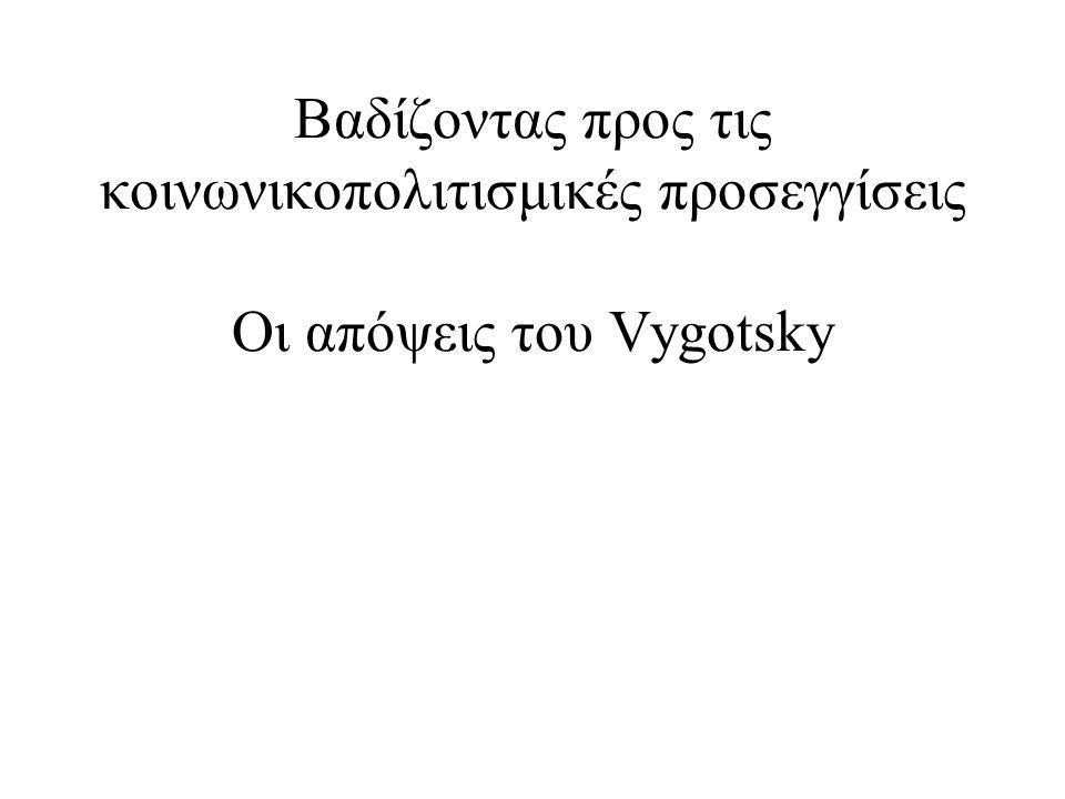Βαδίζοντας προς τις κοινωνικοπολιτισμικές προσεγγίσεις Οι απόψεις του Vygotsky