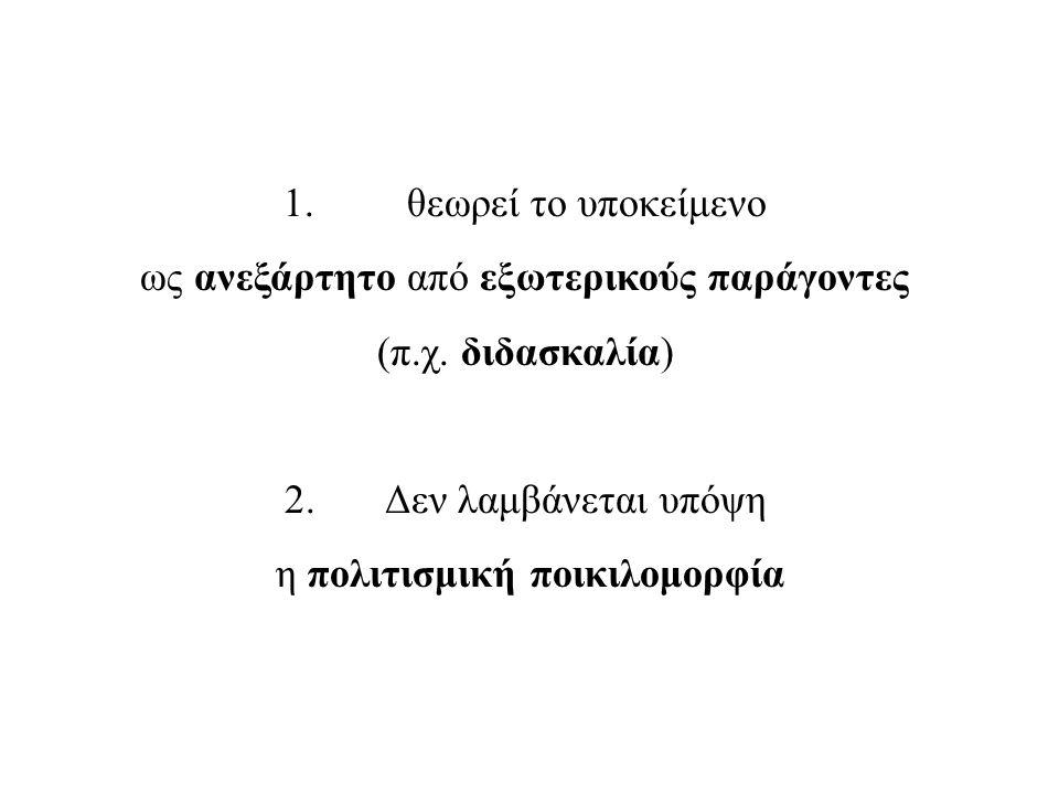 1. θεωρεί το υποκείμενο ως ανεξάρτητο από εξωτερικούς παράγοντες (π.χ.