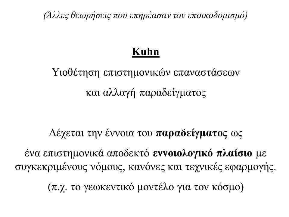 (Άλλες θεωρήσεις που επηρέασαν τον εποικοδομισμό) Kuhn Υιοθέτηση επιστημονικών επαναστάσεων και αλλαγή παραδείγματος Δέχεται την έννοια του παραδείγματος ως ένα επιστημονικά αποδεκτό εννοιολογικό πλαίσιο με συγκεκριμένους νόμους, κανόνες και τεχνικές εφαρμογής.